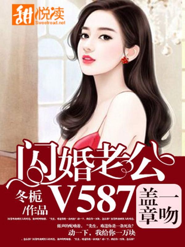 《一吻盖章,闪婚老公V587》小说精彩试读 《一吻盖章,闪婚老公V587》最新章节
