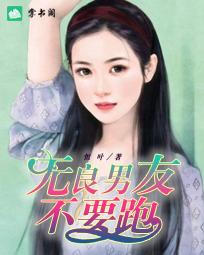 《无良男友不要跑》小说章节目录免费阅读 韩圣樱金晨曦小说阅读